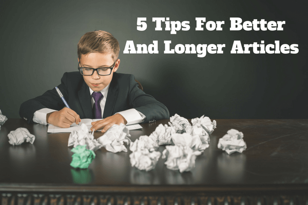 My Top 5 Tips For Better And Longer Articles
